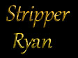 Stripper Ryan
